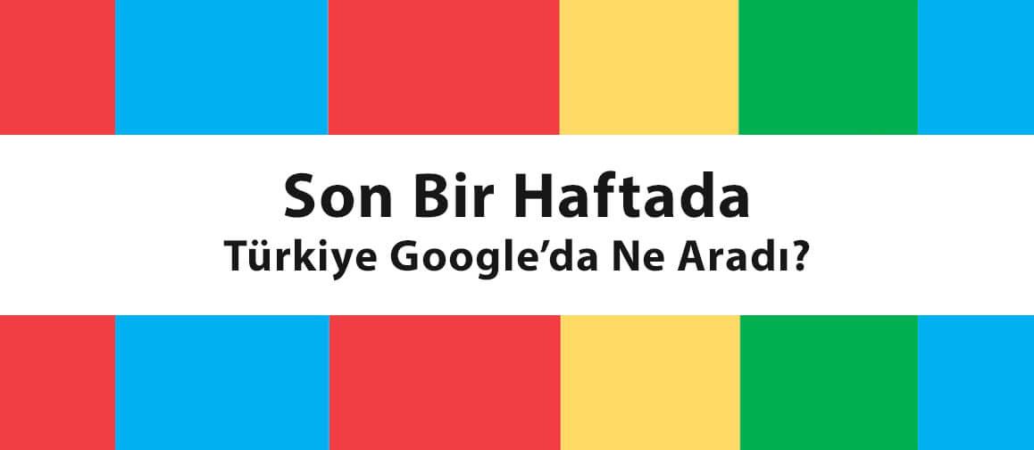 son bir haftada TürkiyeGoogle'da ne aradı