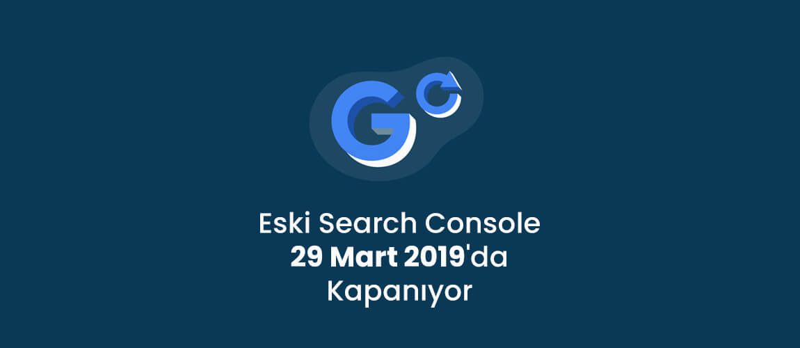 Eski Search Console 29 Mart 2019'da Kapanıyor