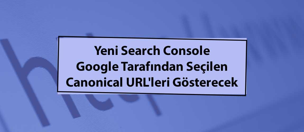 Yeni Search Console Google Tarafından Seçilen Canonical URL'leri Gösterecek