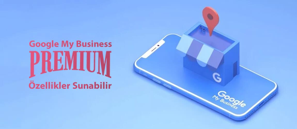 Google My Business Ücretli Premium Özellikler Sunabilir