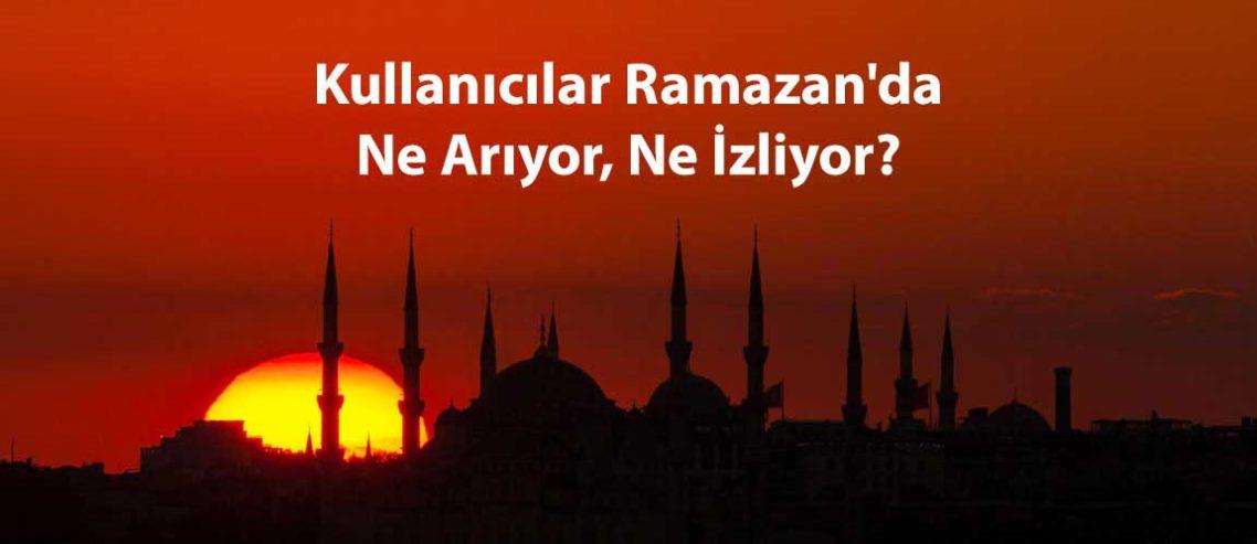 Kullanıcılar Ramazan'da Ne Arıyor, Ne İzliyor?