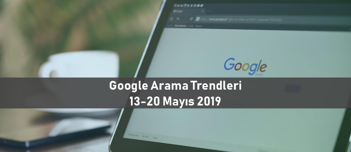 Google Arama Trendleri 13-20 Mayıs 2019