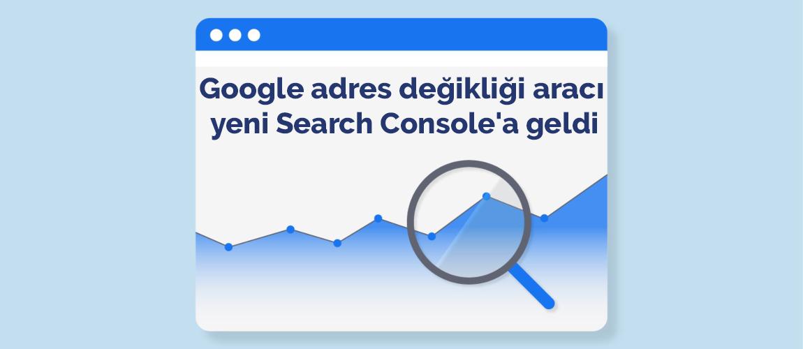 Google adres değikliği aracı yeni Search Console'a geldi