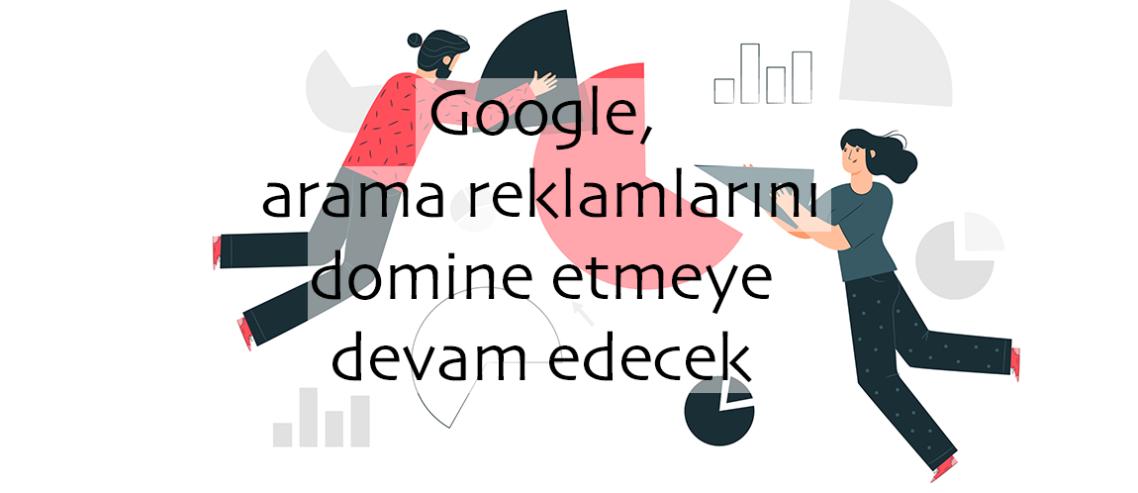 Google arama reklamlarını domine etmeye devam edecek