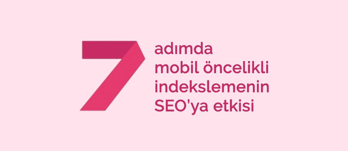 7 adımda mobil öncelikli indekslemenin SEO'ya etkisi