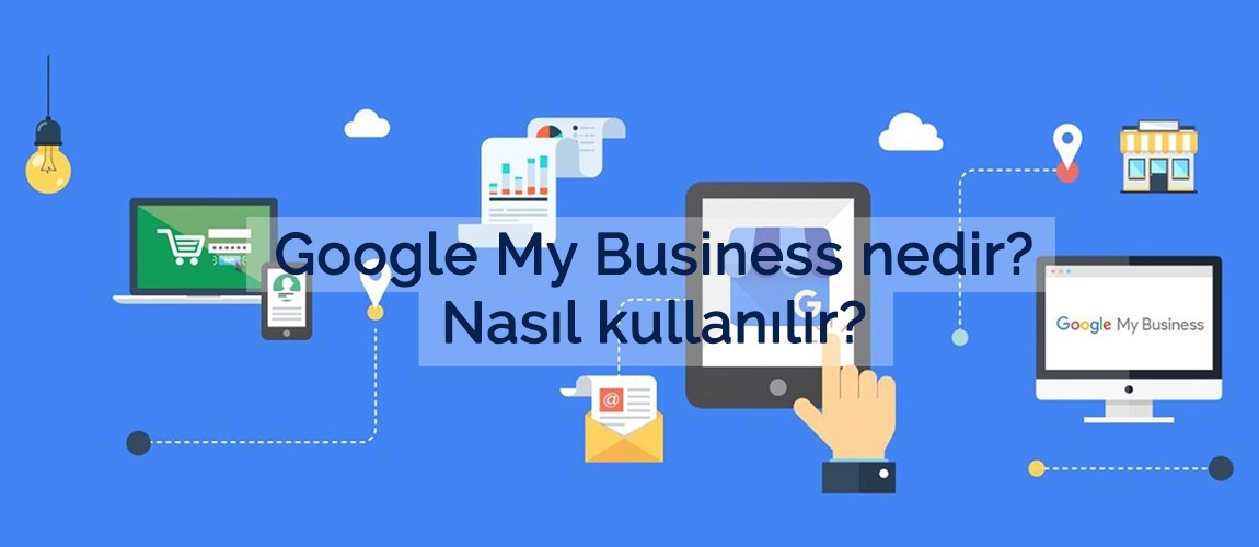 Google My Business nedir? Nasıl kullanılır?