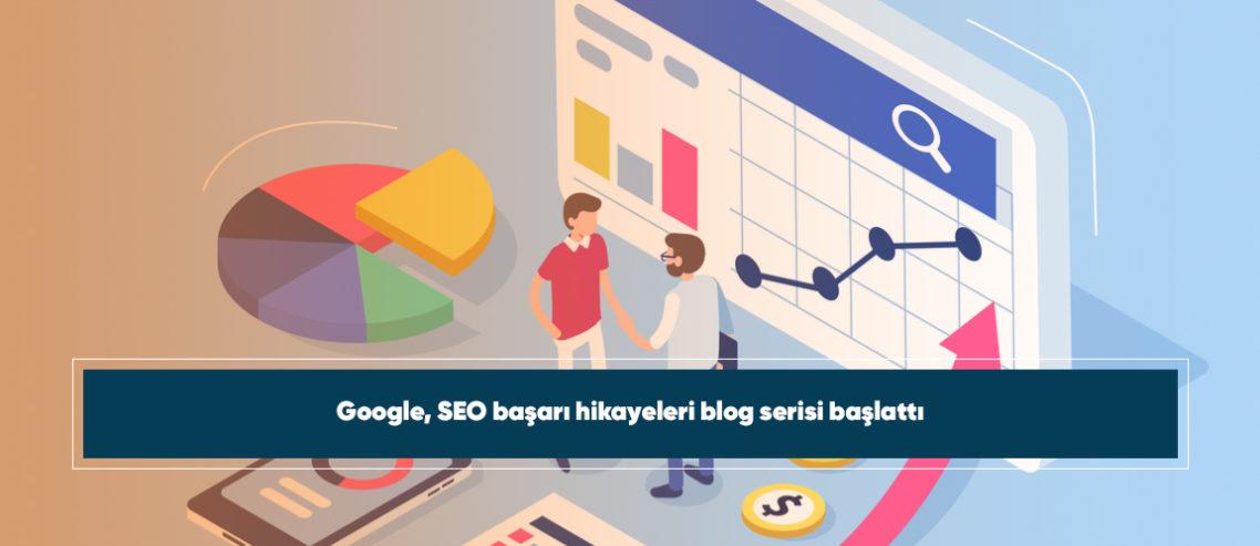 Google, SEO başarı hikayeleri blog serisi başlattı