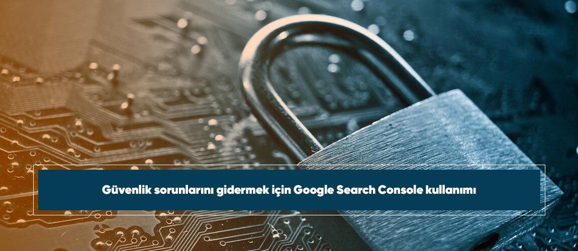 Güvenlik sorunlarını gidermek için Google Search Console kullanımı