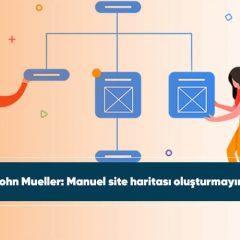 John Mueller: Manuel site haritası oluşturmayın!