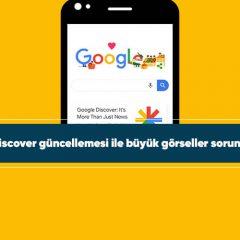 Google Discover güncellemesi ile büyük görseller sorunu çözüldü