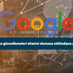 Google algoritma güncellemeleri sitenizi olumsuz etkilediyse ne yapmalısınız?