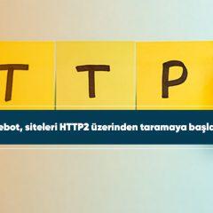 Googlebot, siteleri HTTP2 üzerinden taramaya başlayacak